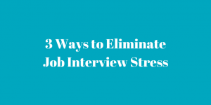 3 Ways to Eliminate Job Interview Stress
