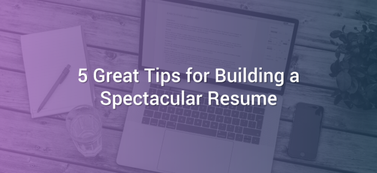 5 Great Tips for Building a Spectacular Resume