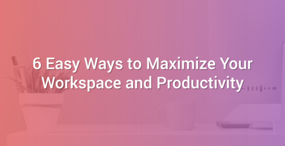 6 Easy Ways to Maximize Your Workspace and Productivity