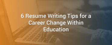 6 Resume Writing Tips for a Career Change Within Education