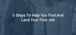 5 Steps To Help You Find And Land Your First Job