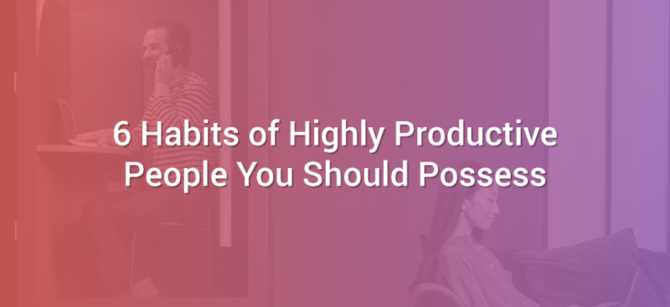 6 Habits of Highly Productive People You Should Possess