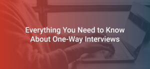 Everything You Need to Know About One-Way Interviews